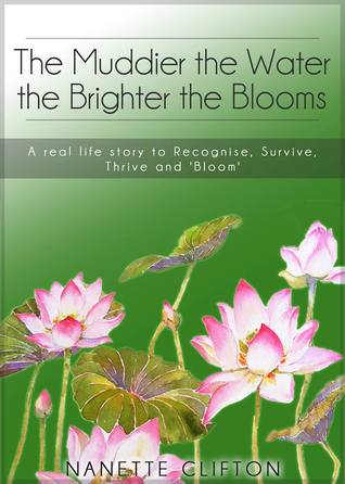 The Muddier the Water the Brighter the Blooms: A Real Life Story to Recognise, Survive, Thrive and Bloom